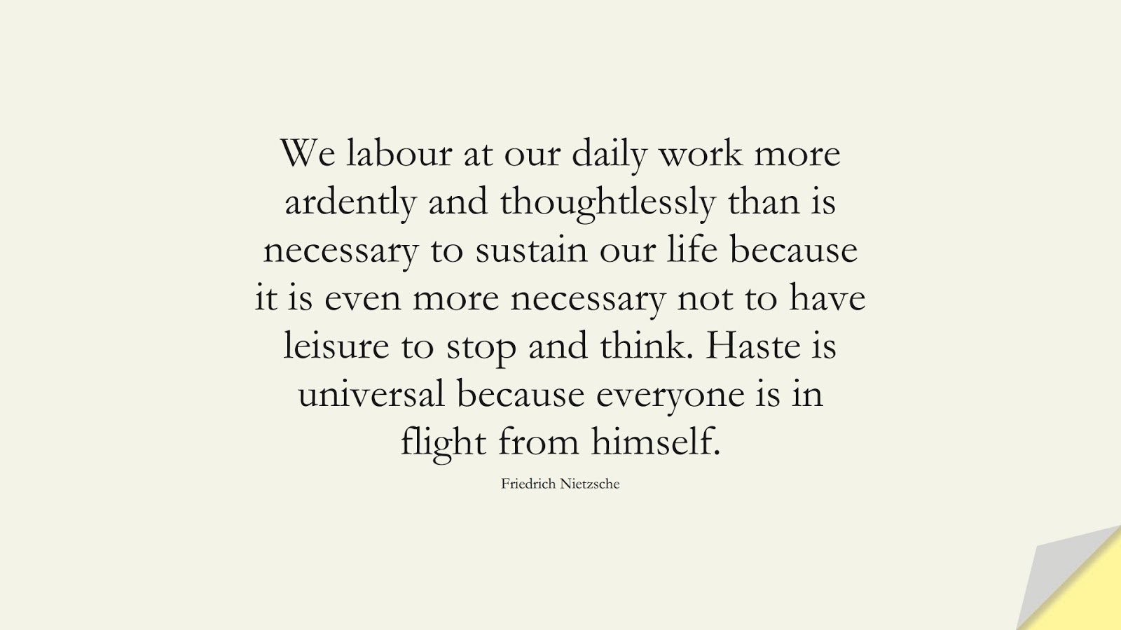 We labour at our daily work more ardently and thoughtlessly than is necessary to sustain our life because it is even more necessary not to have leisure to stop and think. Haste is universal because everyone is in flight from himself. (Friedrich Nietzsche);  #AnxietyQuotes