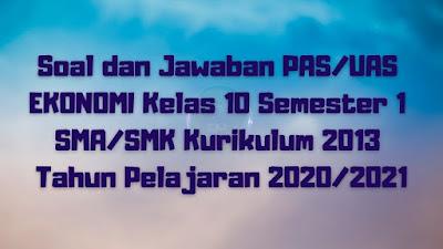 Soal dan Jawaban PAS/UAS EKONOMI Kelas 10 Semester 1 SMA/SMK/MA Kurikulum 2013 TP 2020/2021