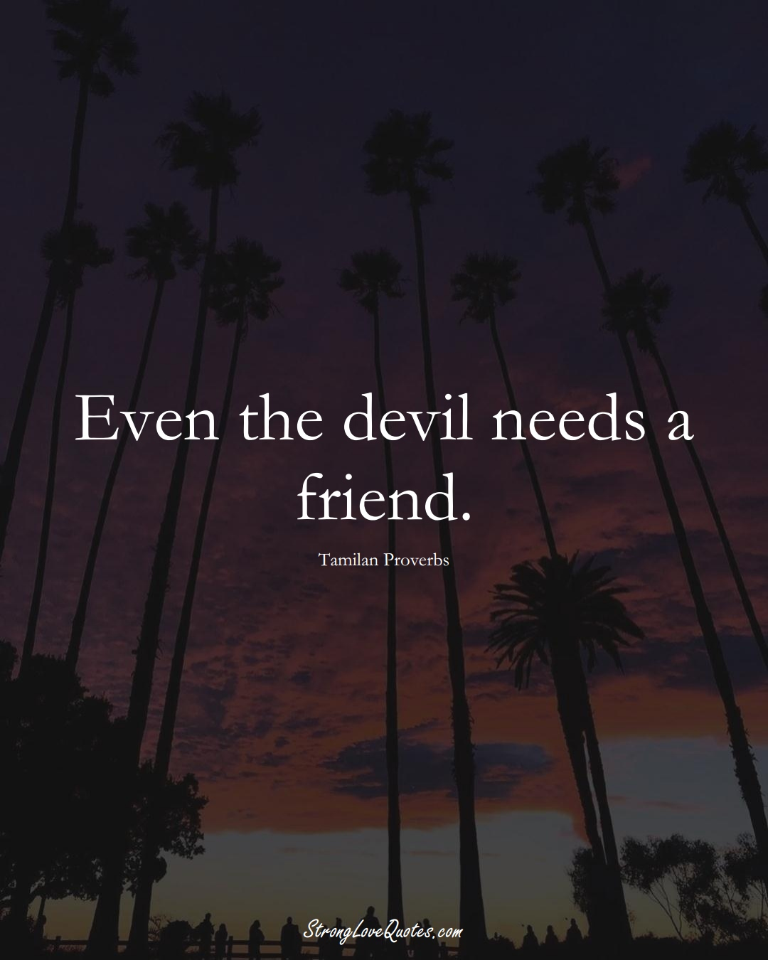Even the devil needs a friend. (Tamilan Sayings);  #aVarietyofCulturesSayings
