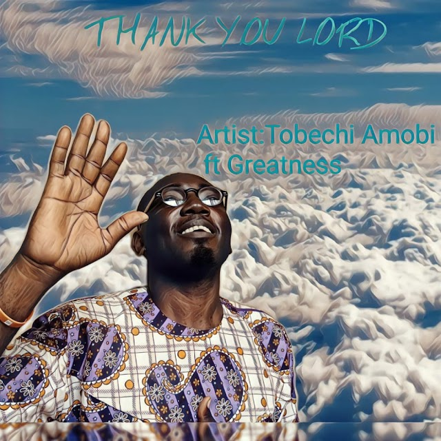 Music: Thank You Lord - Tobechi Amobi Feat Greatness