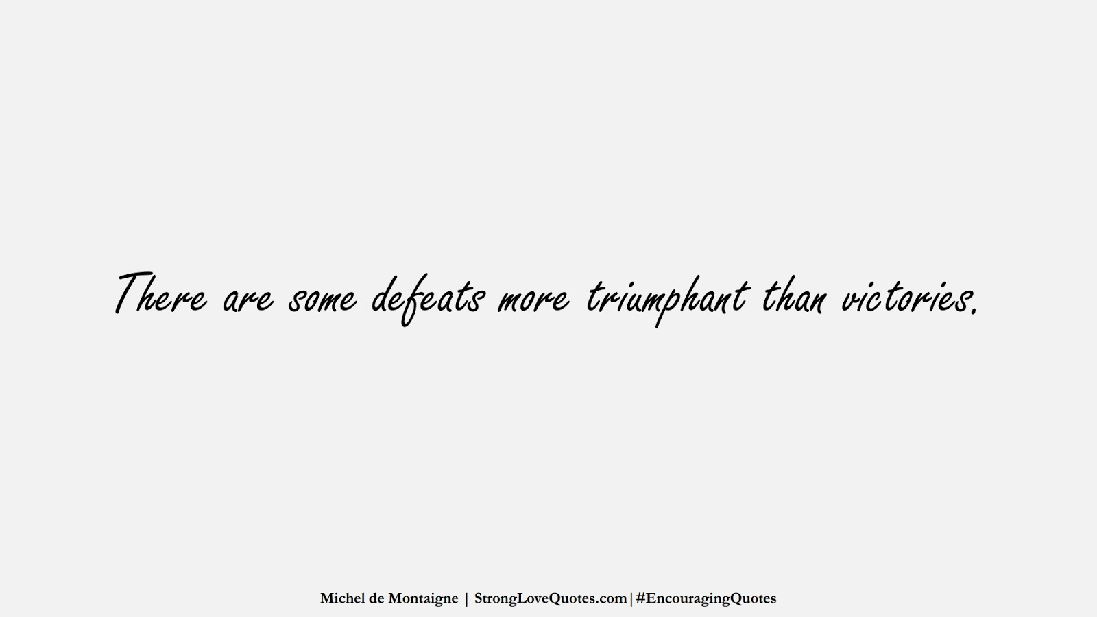 There are some defeats more triumphant than victories. (Michel de Montaigne);  #EncouragingQuotes