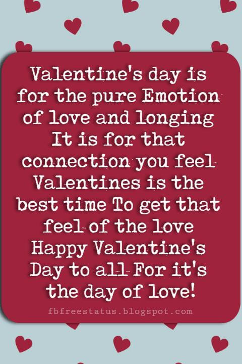 Valentines Day Sayings, Valentine's day is for the pure Emotion of love and longing It is for that connection you feel Valentines is the best time To get that feel of the love Happy Valentine's Day to all For it's the day of love!