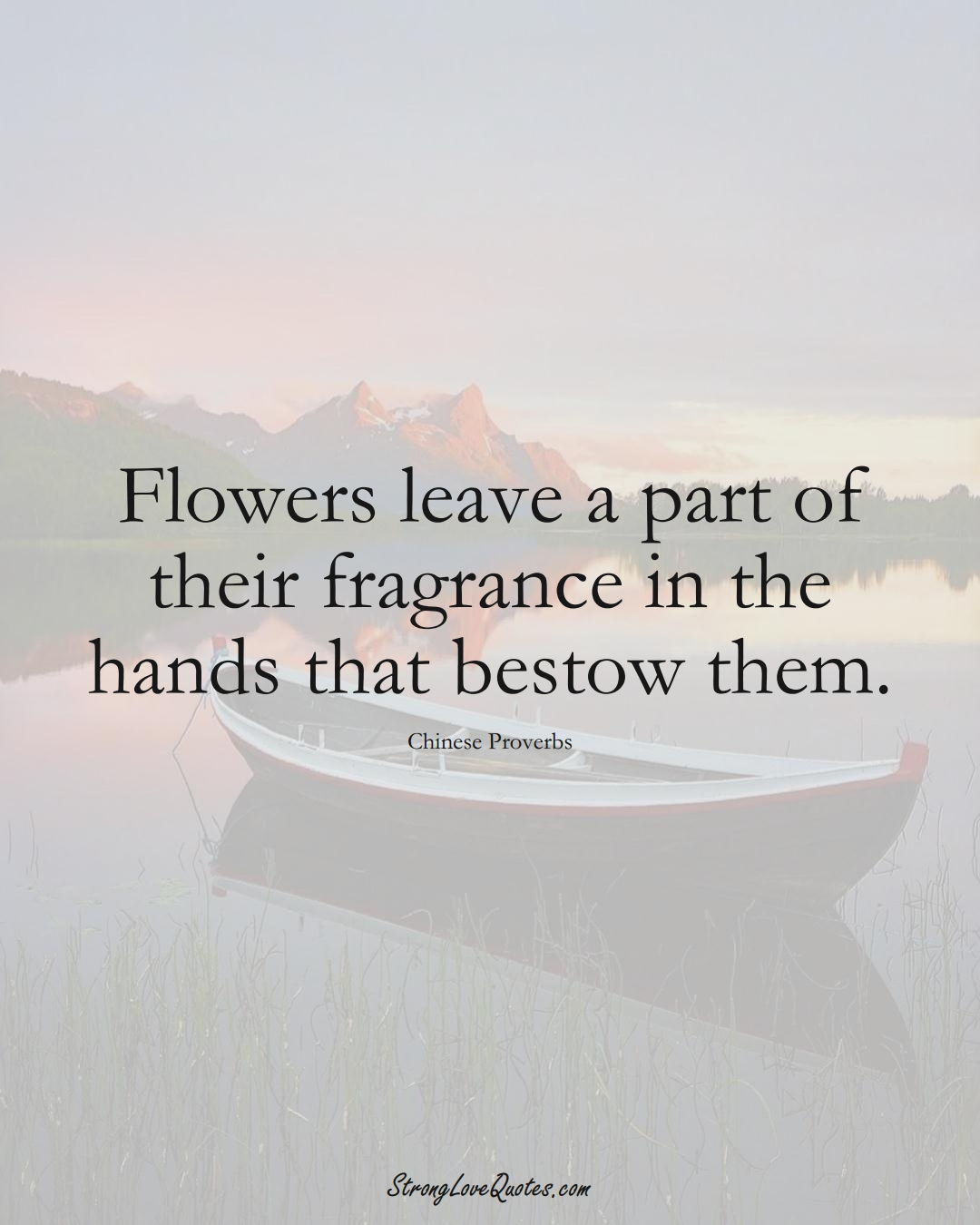 Flowers leave a part of their fragrance in the hands that bestow them. (Chinese Sayings);  #AsianSayings