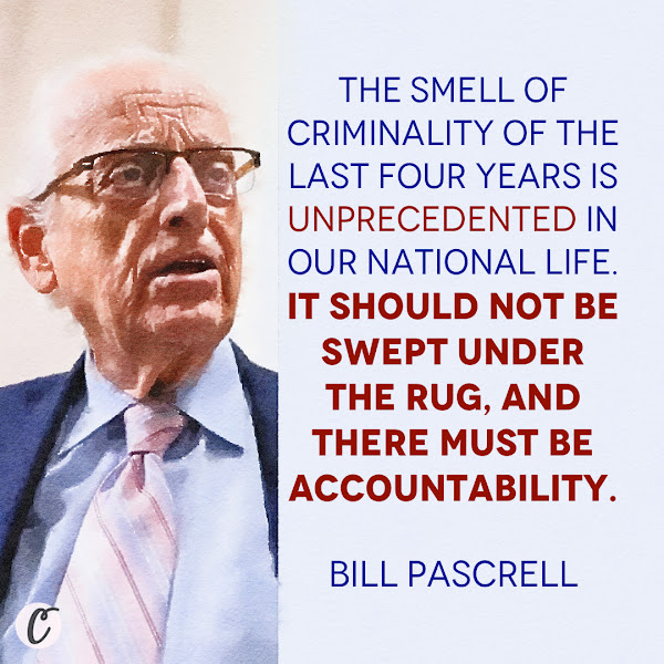 The smell of criminality of the last four years is unprecedented in our national life. It should not be swept under the rug, and there must be accountability. — Rep. Bill Pascrell, 12-term lawmaker, New Jersey Democrat and co-chairman of the Congressional Law Enforcement Caucus
