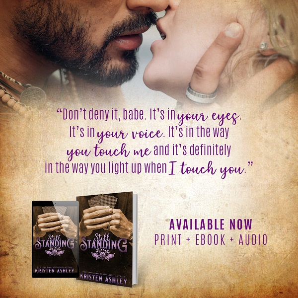"""Don't deny it, babe. It's in your eyes. It's in your voice. It's in the way you touch me and it's definitely in the way you light up when I touch you."" Still Standing by Kristen Ashley. Available now in print, ebook, and audio."
