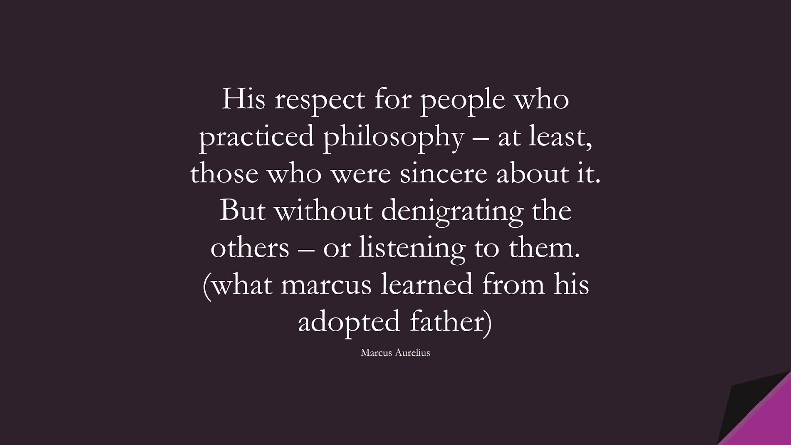 His respect for people who practiced philosophy – at least, those who were sincere about it. But without denigrating the others – or listening to them. (what marcus learned from his adopted father) (Marcus Aurelius);  #MarcusAureliusQuotes