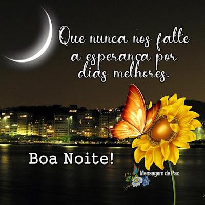 Que nunca nos falte  a esperança por   dias melhores.  Boa Noite!