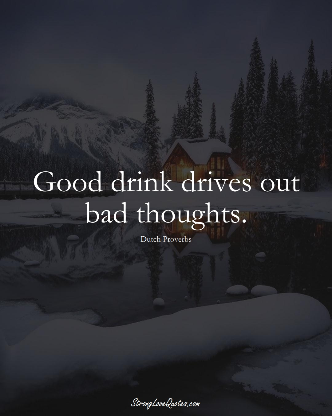 Good drink drives out bad thoughts. (Dutch Sayings);  #EuropeanSayings