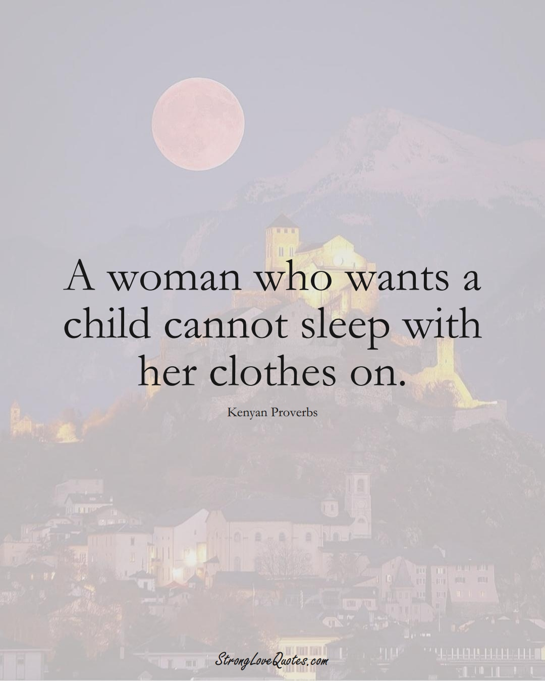 A woman who wants a child cannot sleep with her clothes on. (Kenyan Sayings);  #AfricanSayings