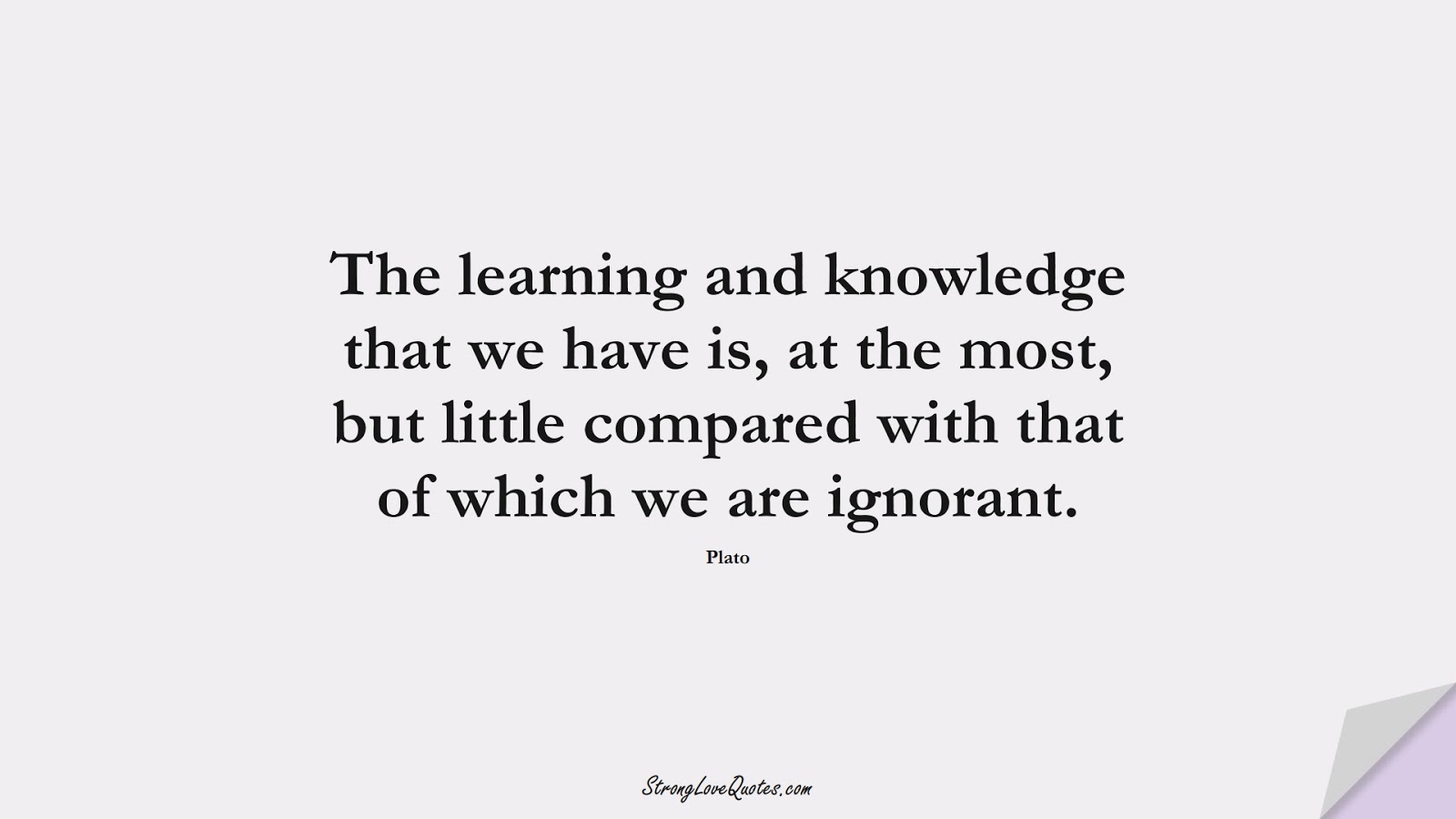 The learning and knowledge that we have is, at the most, but little compared with that of which we are ignorant. (Plato);  #KnowledgeQuotes