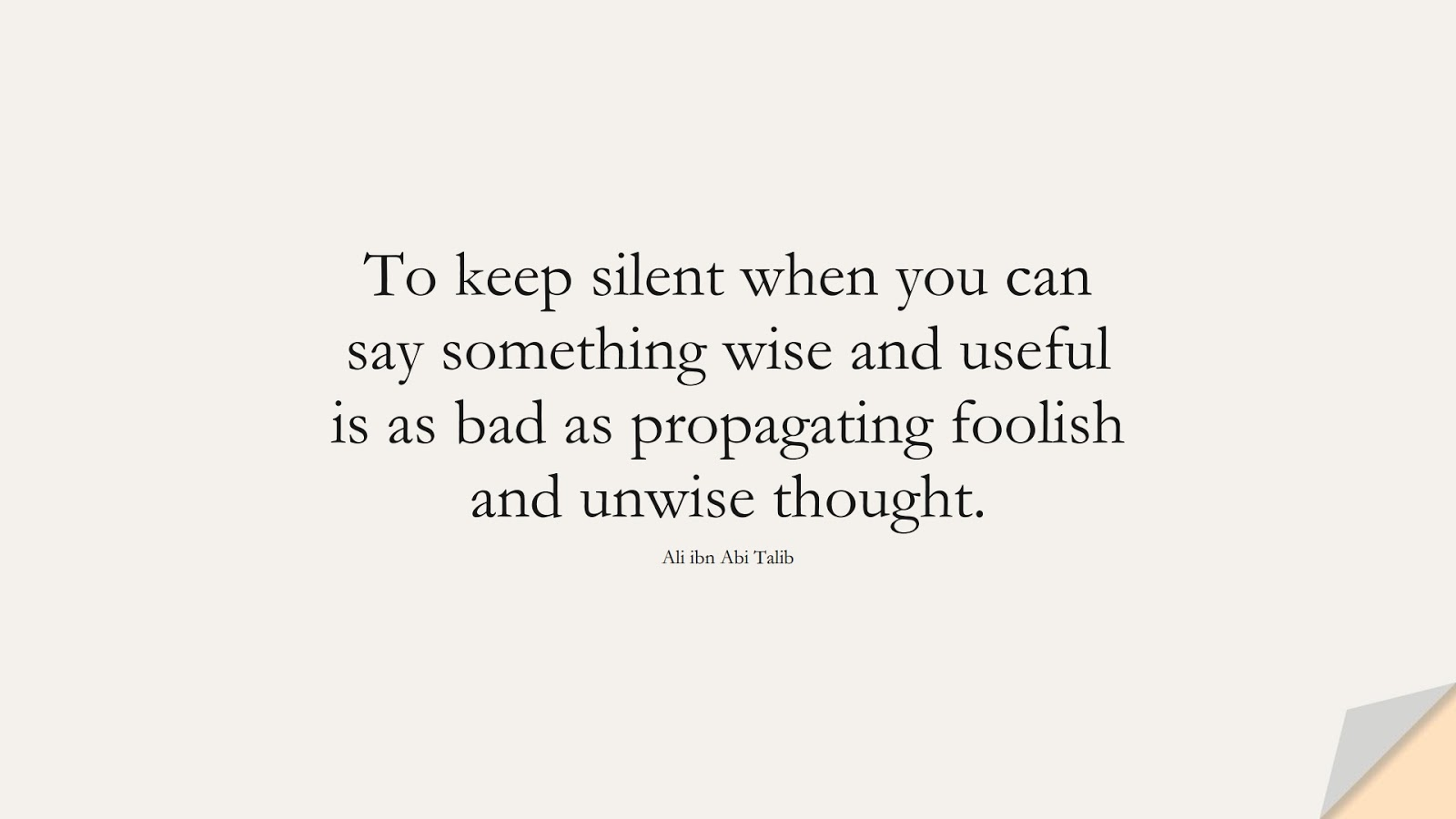 To keep silent when you can say something wise and useful is as bad as propagating foolish and unwise thought. (Ali ibn Abi Talib);  #AliQuotes