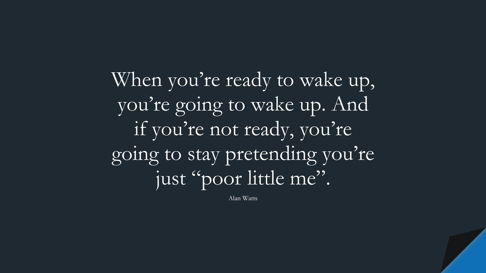 """When you're ready to wake up, you're going to wake up. And if you're not ready, you're going to stay pretending you're just """"poor little me"""". (Alan Watts);  #DepressionQuotes"""