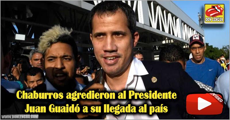 Chaburros agredieron al Presidente Juan Guaidó a su llegada al país