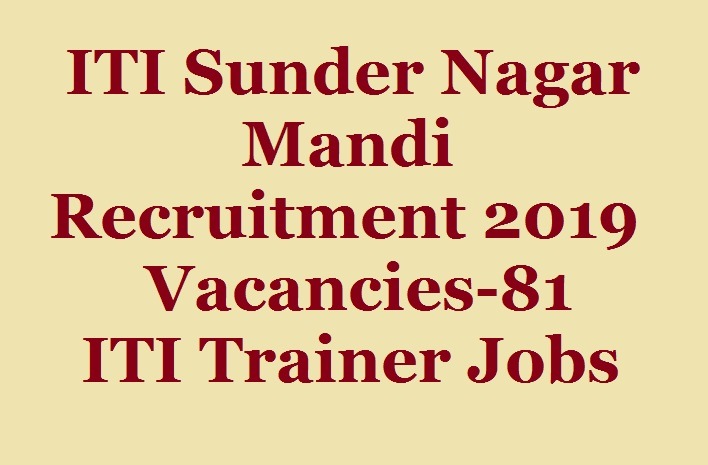 ITI Sunder Nagar Mandi Recruitment 2019, Vacancies-81, ITI