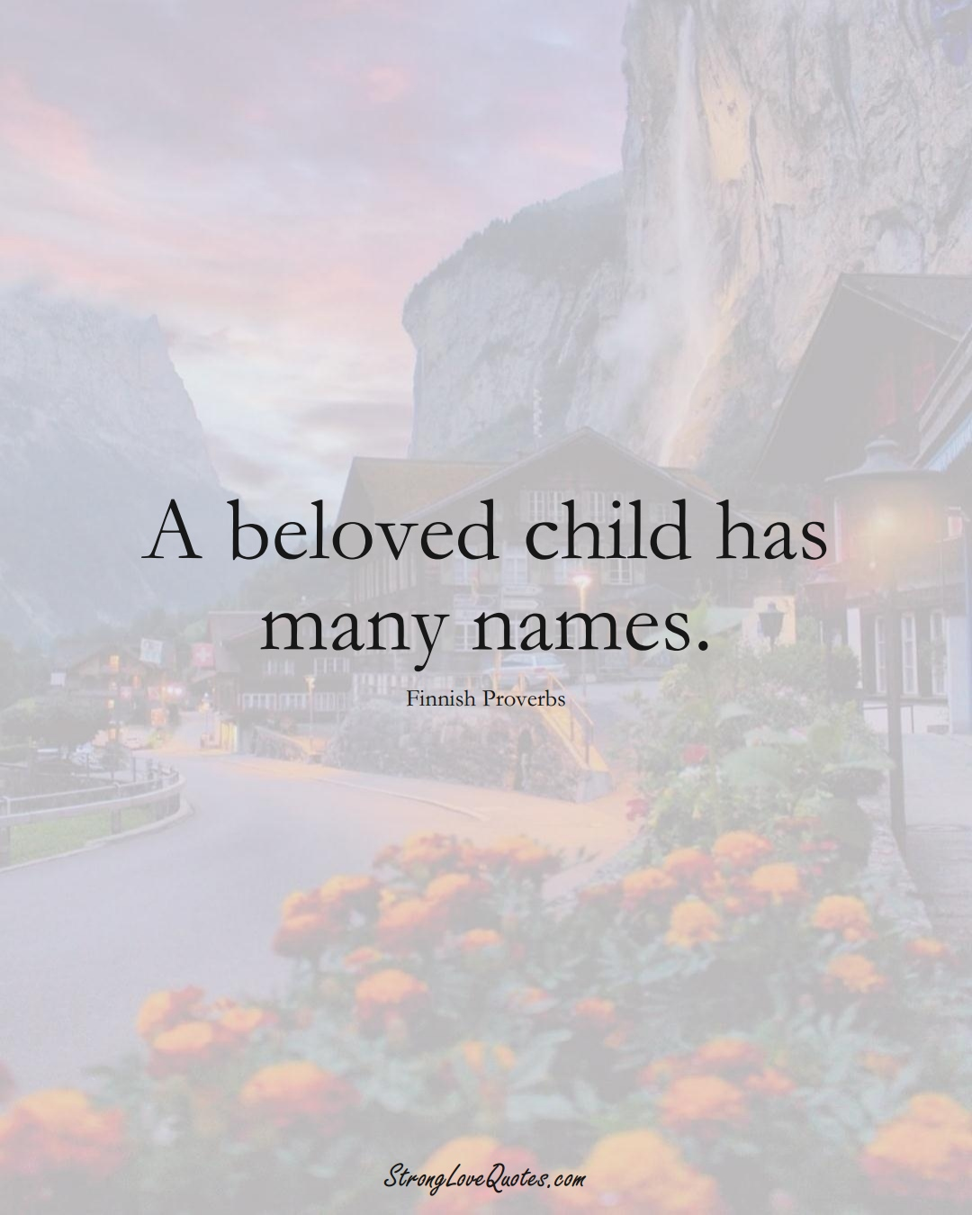 A beloved child has many names. (Finnish Sayings);  #EuropeanSayings