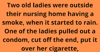 """Two old ladies were outside their nursing home having a smoke, when it started to rain. One of the ladies pulled out a condom, cut off the end, put it over her cigarette, and continued smoking.      Lady 1: What's that?  Lady 2: A condom.  Lady 1: Where'd you get it?  Lady 2: You can get them at any drugstore.    The next day, the first lady hobbled into the local drugstore and announced to the pharmacist that she wanted to buy a package of condoms.    The guy looked at her kind of strangely (she was, after all, in her 80s), but politely asked what brand she preferred.    """"Doesn't matter,"""" she replied, """"as long as it fits a Camel."""""""