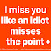 I miss you like an idiot misses the point.