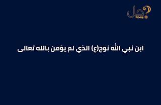 ابن نبي الله نوح(ع) الذي لم يؤمن بالله تعالى من 5 حروف