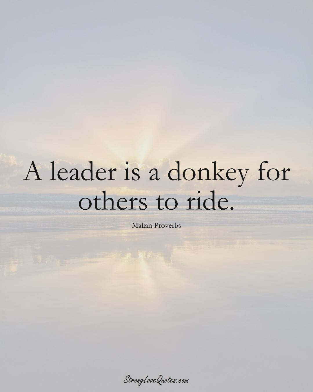 A leader is a donkey for others to ride. (Malian Sayings);  #AfricanSayings