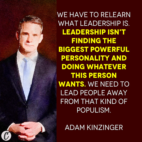 We have to relearn what leadership is. Leadership isn't finding the biggest powerful personality and doing whatever this person wants. We need to lead people away from that kind of populism. — Republican Rep. Adam Kinzinger of Illinois