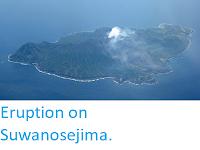 https://sciencythoughts.blogspot.com/2013/07/eruption-on-suwanosejima.html