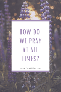 "You probably juggle husband and family, run errands, prepare a gazillion meals, squeeze in the laundry, just like I do. But when it comes to praying, it probably doesn't happen nearly as often as it should, let alone at all times. The number one way to pray at all times is to pray the moment you think of it--even if you're doing something else. ""Pray at all times, on every occasion, in every season, in the Spirit, with all manner of prayer and entreaty."" Ephesians 6:18"