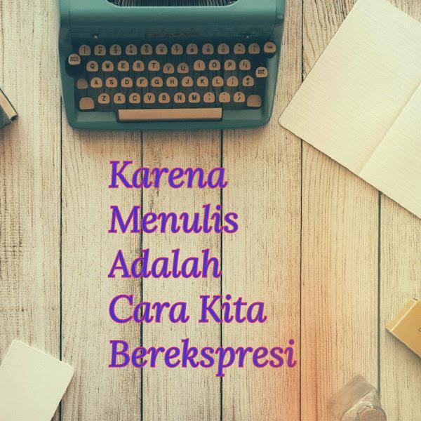 Karena Menulis Adalah Cara Kita Berekspresi