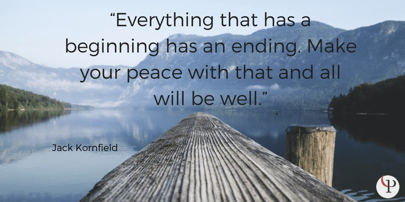 Everything that has a beginning has an ending. Make your peace with that and all will be well. Jack Kornfield
