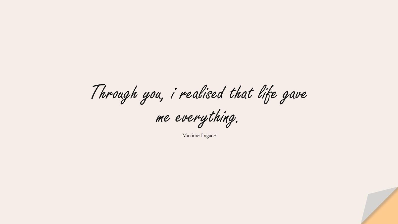 Through you, i realised that life gave me everything. (Maxime Lagace);  #LoveQuotes