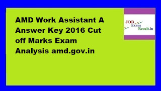 AMD Work Assistant A Answer Key 2016 Cut off Marks Exam Analysis amd.gov.in