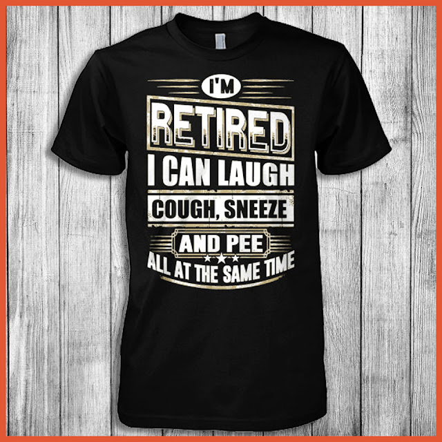 I'm Retired I Can Laugh Cough, Sneeze And Pee Shirt
