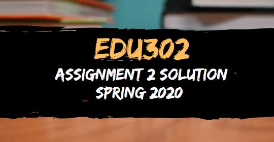 EDU302 Assignment 2 Solution Spring 2020