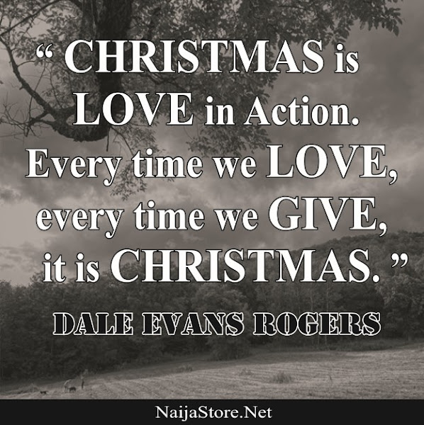 Dale Evans Rogers: CHRISTMAS is LOVE in Action. Every time we LOVE, every time we GIVE, it is CHRISTMAS - Quotes