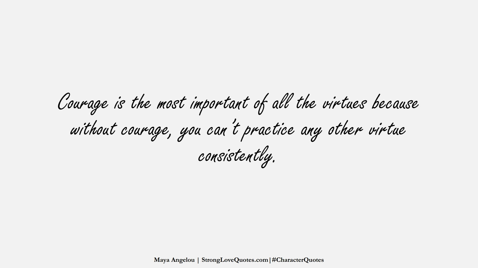 Courage is the most important of all the virtues because without courage, you can't practice any other virtue consistently. (Maya Angelou);  #CharacterQuotes