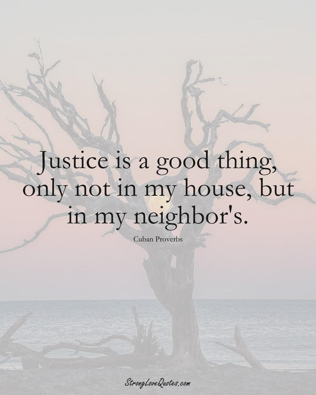 Justice is a good thing, only not in my house, but in my neighbor's. (Cuban Sayings);  #CaribbeanSayings