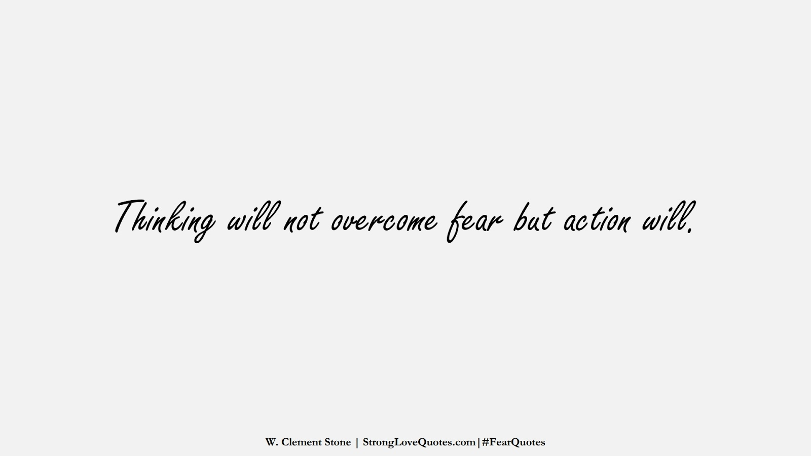 Thinking will not overcome fear but action will. (W. Clement Stone);  #FearQuotes