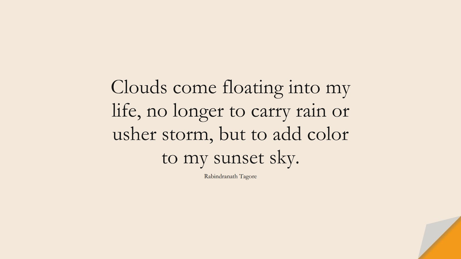 Clouds come floating into my life, no longer to carry rain or usher storm, but to add color to my sunset sky. (Rabindranath Tagore);  #PositiveQuotes