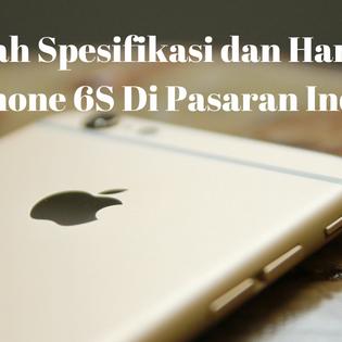 Inilah Spesifikasi dan Harga Jual Hp Iphone 6S Di Pasaran Indonesia