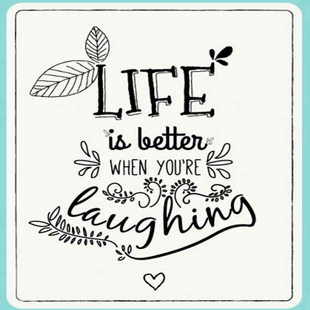 """Life is better when you are laughing"""