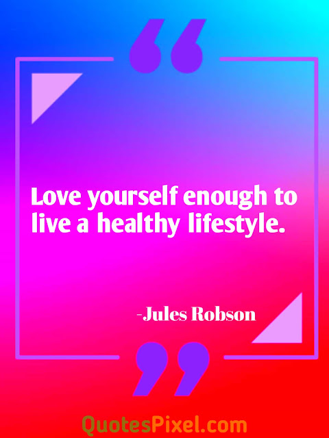 """Love yourself enough to live a healthy lifestyle.""-Jules Robson"