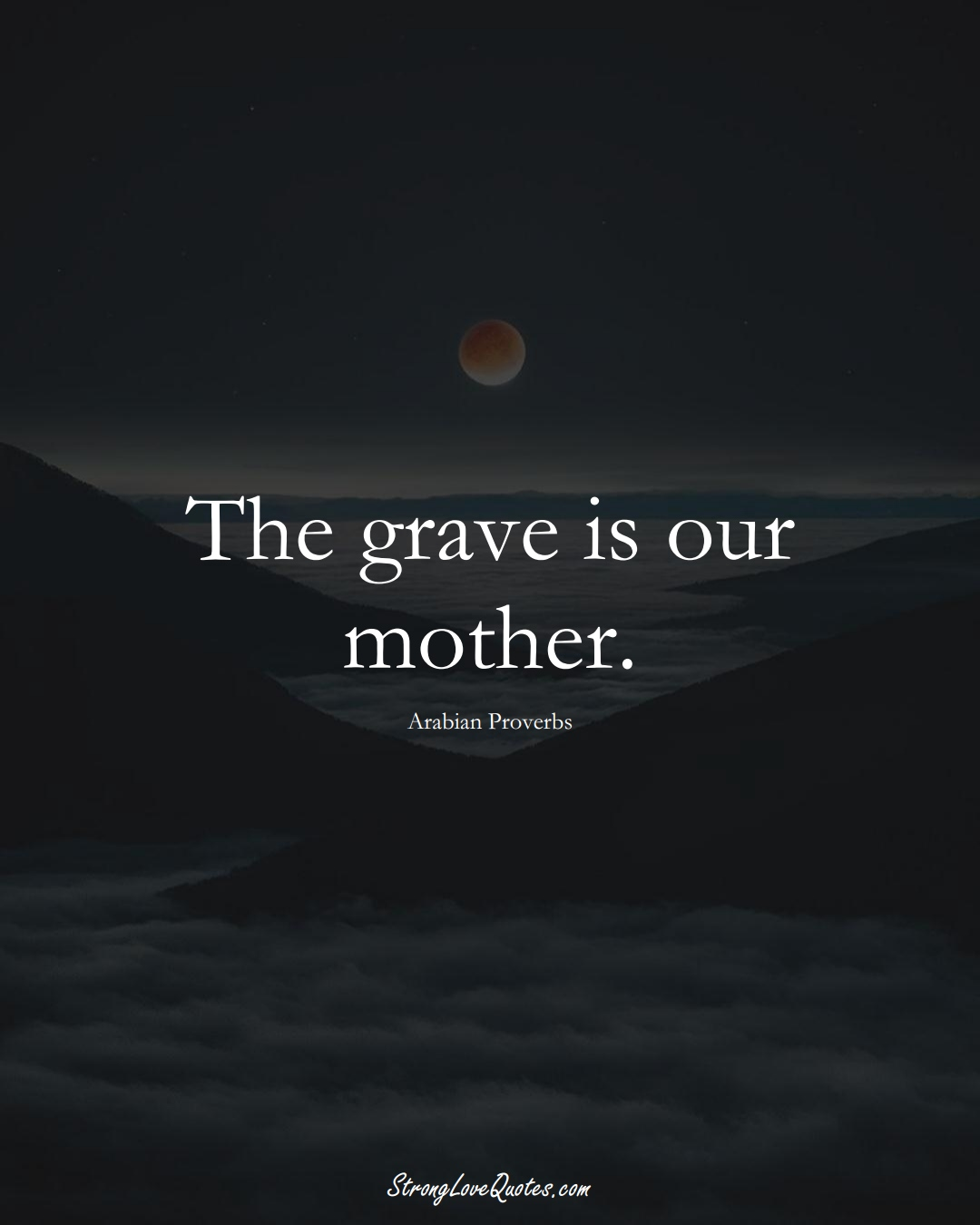 The grave is our mother. (Arabian Sayings);  #aVarietyofCulturesSayings