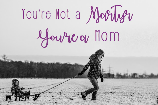 You're a martyr. You're a mom.