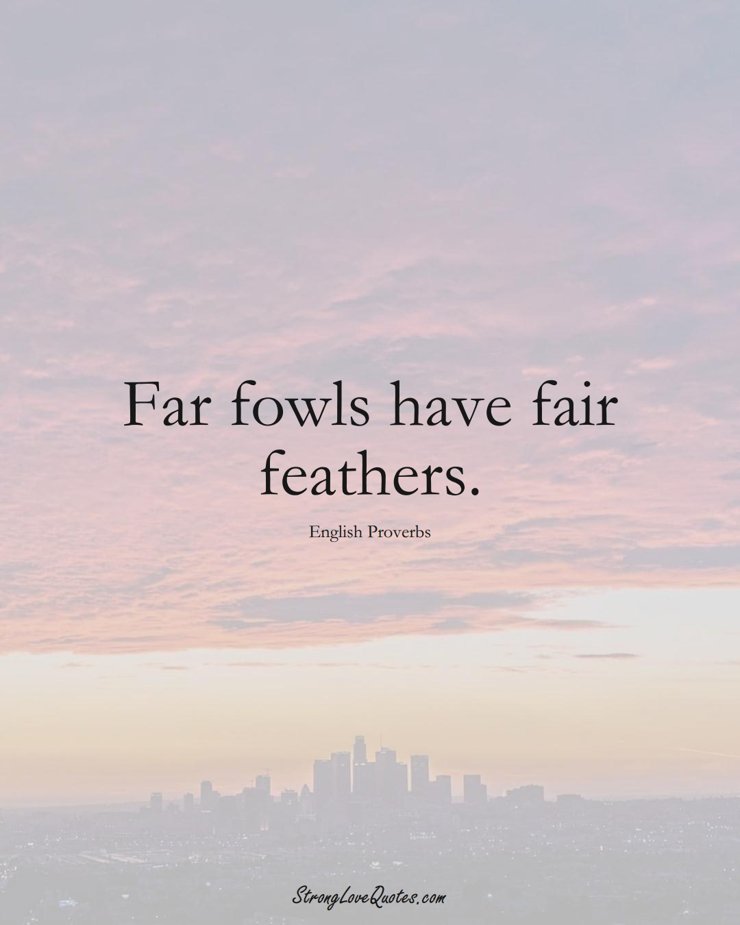 Far fowls have fair feathers. (English Sayings);  #EuropeanSayings