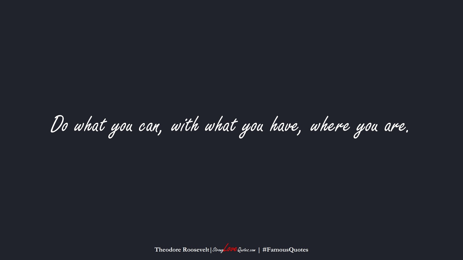 Do what you can, with what you have, where you are. (Theodore Roosevelt);  #FamousQuotes