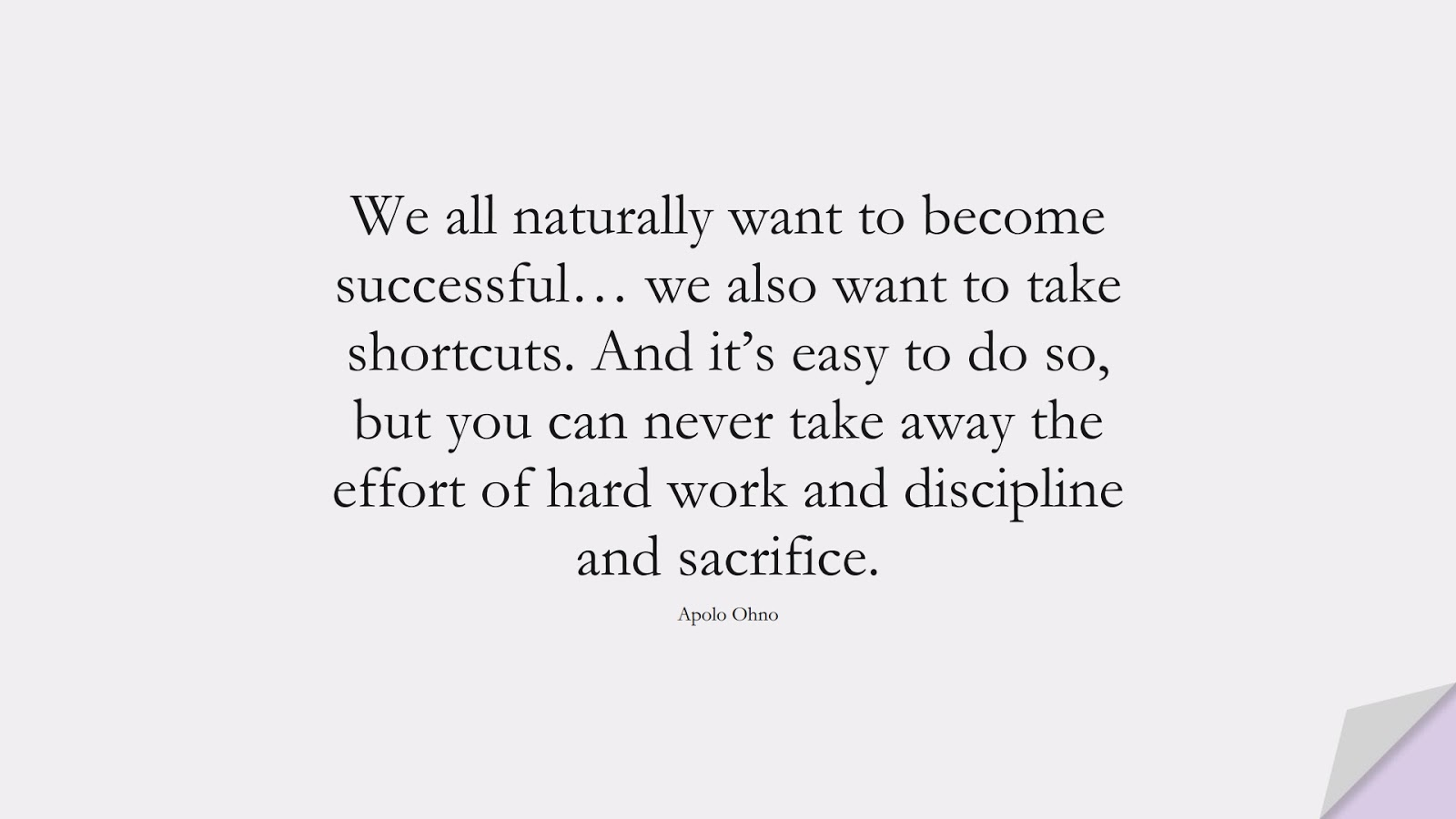 We all naturally want to become successful… we also want to take shortcuts. And it's easy to do so, but you can never take away the effort of hard work and discipline and sacrifice. (Apolo Ohno);  #SuccessQuotes