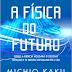 A Física do Futuro: Como a Ciência Moldará o Destino Humano e o Nosso Contidiano em 2100 - Michio Kaku