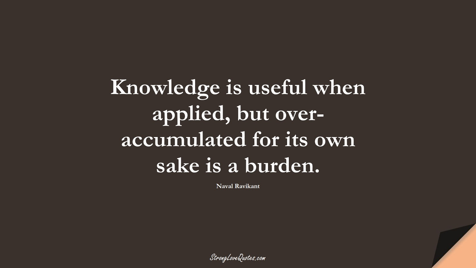 Knowledge is useful when applied, but over-accumulated for its own sake is a burden. (Naval Ravikant);  #KnowledgeQuotes