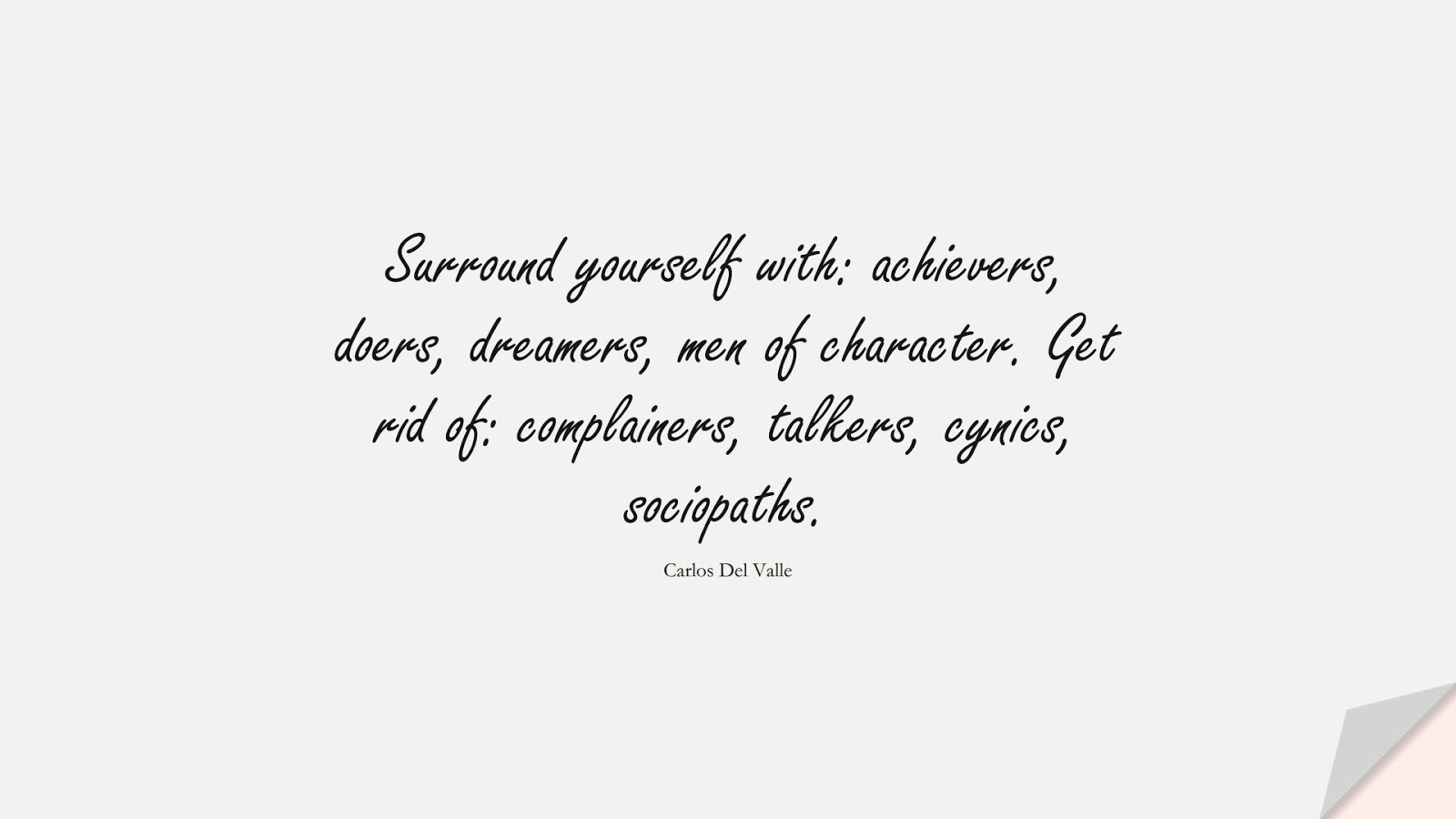 Surround yourself with: achievers, doers, dreamers, men of character. Get rid of: complainers, talkers, cynics, sociopaths. (Carlos Del Valle);  #RelationshipQuotes