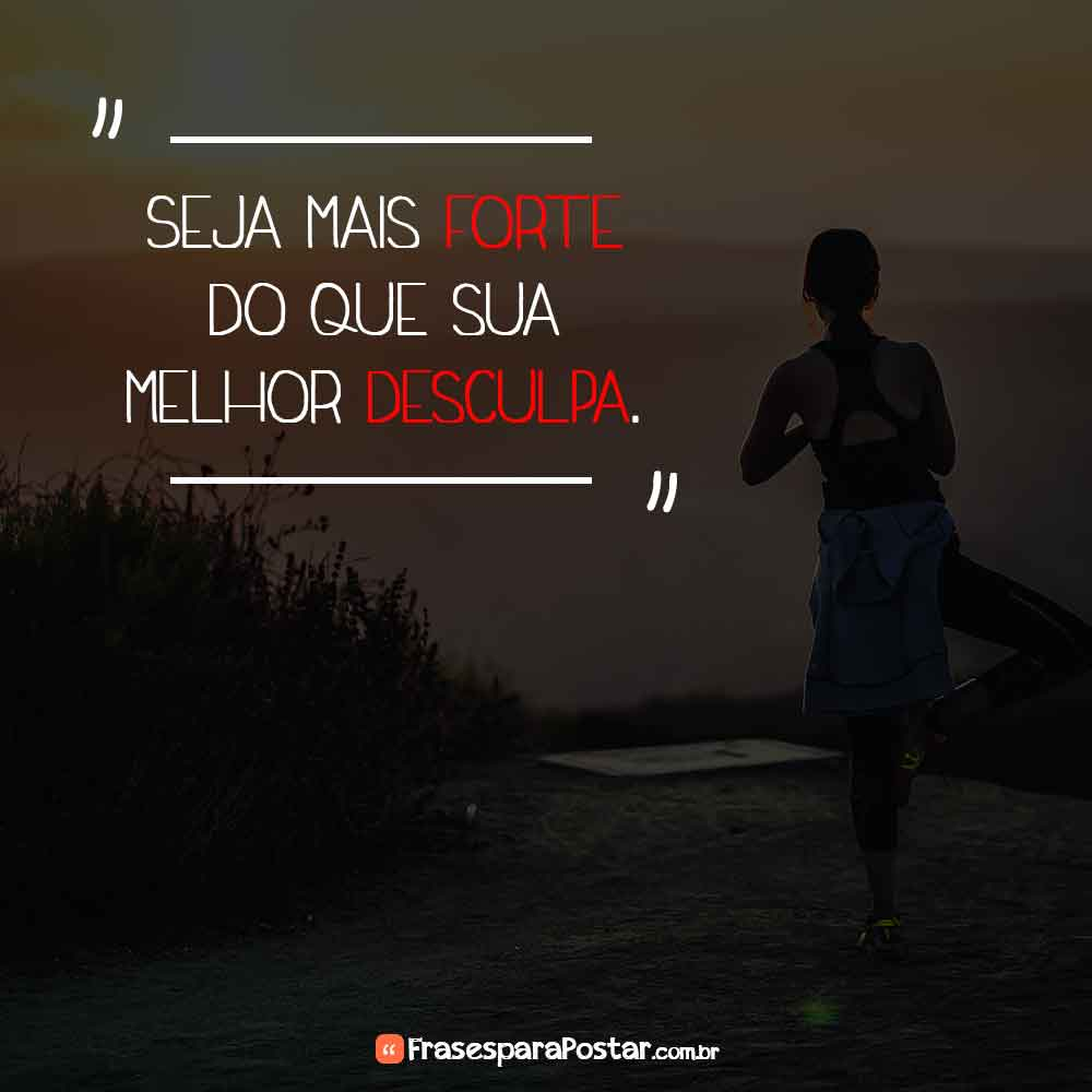Seja mais forte do que sua melhor desculpa.