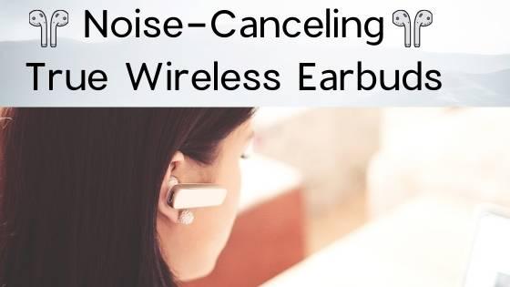 Noise-Canceling True Wireless Earbuds in 2020